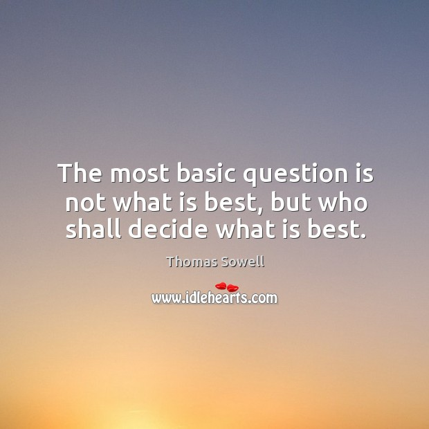 The most basic question is not what is best, but who shall decide what is best. Image