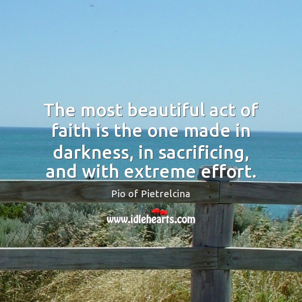 The most beautiful act of faith is the one made in darkness, Pio of Pietrelcina Picture Quote