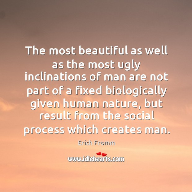 The most beautiful as well as the most ugly inclinations of man are not part of a fixed biologically given human nature Image