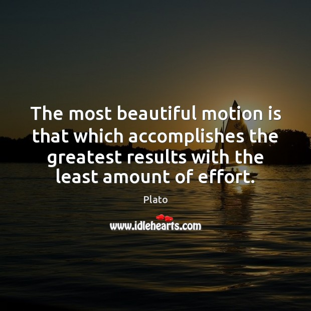 Image, The most beautiful motion is that which accomplishes the greatest results with