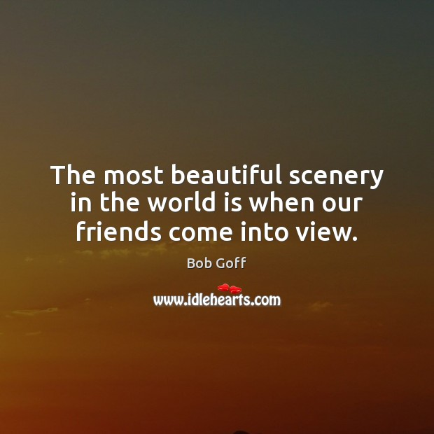 The most beautiful scenery in the world is when our friends come into view. Bob Goff Picture Quote