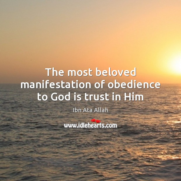 The most beloved manifestation of obedience to God is trust in Him Ibn Ata Allah Picture Quote