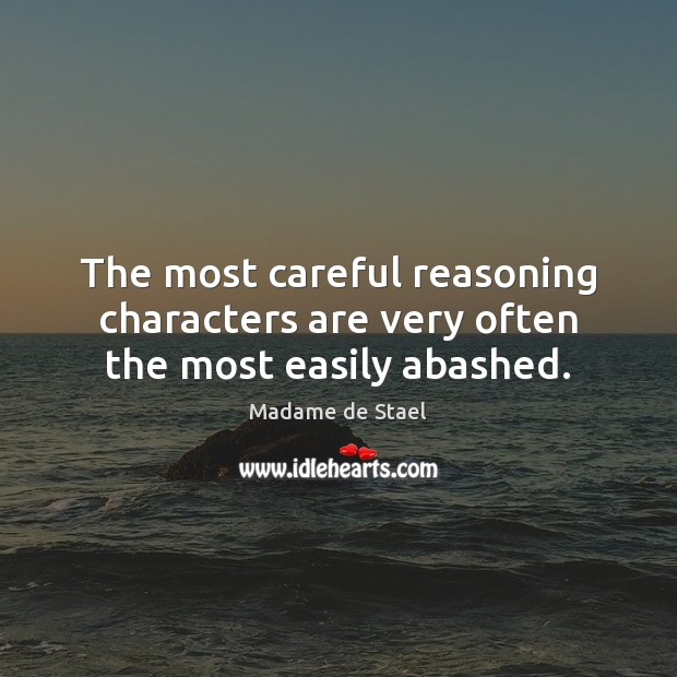 The most careful reasoning characters are very often the most easily abashed. Madame de Stael Picture Quote