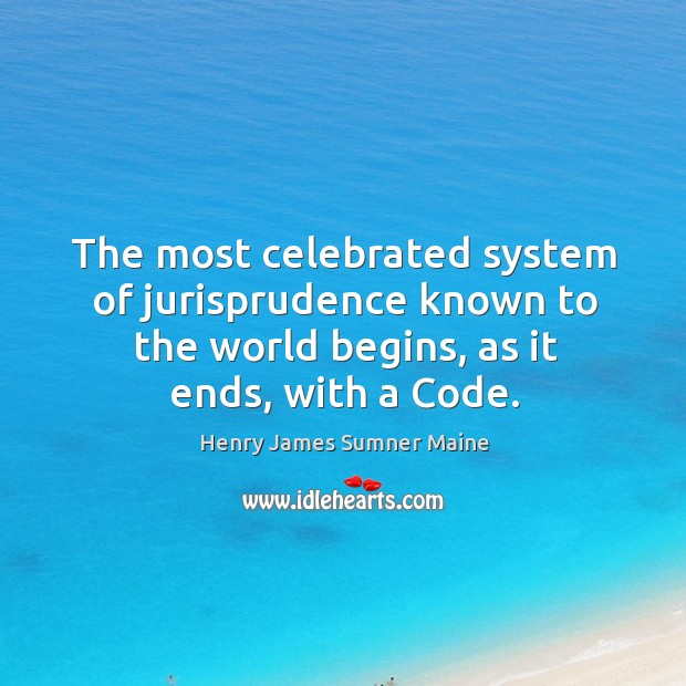 The most celebrated system of jurisprudence known to the world begins, as it ends, with a code. Henry James Sumner Maine Picture Quote