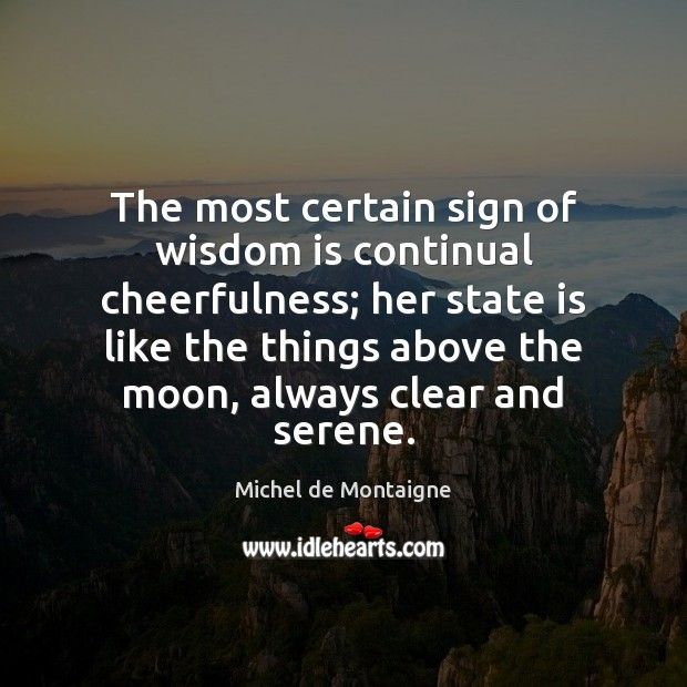 The most certain sign of wisdom is continual cheerfulness; her state is Michel de Montaigne Picture Quote