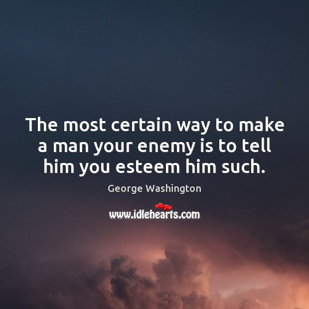 The most certain way to make a man your enemy is to tell him you esteem him such. George Washington Picture Quote