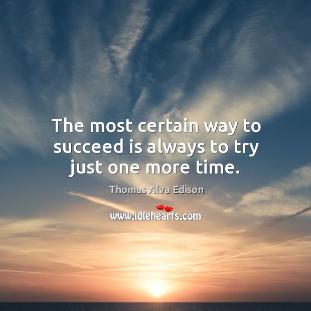 The most certain way to succeed is always to try just one more time. Thomas Alva Edison Picture Quote