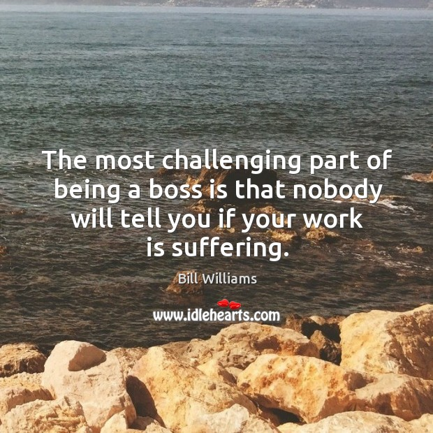 The most challenging part of being a boss is that nobody will tell you if your work is suffering. Image