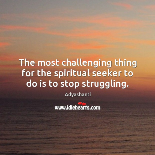 Image, The most challenging thing for the spiritual seeker to do is to stop struggling.