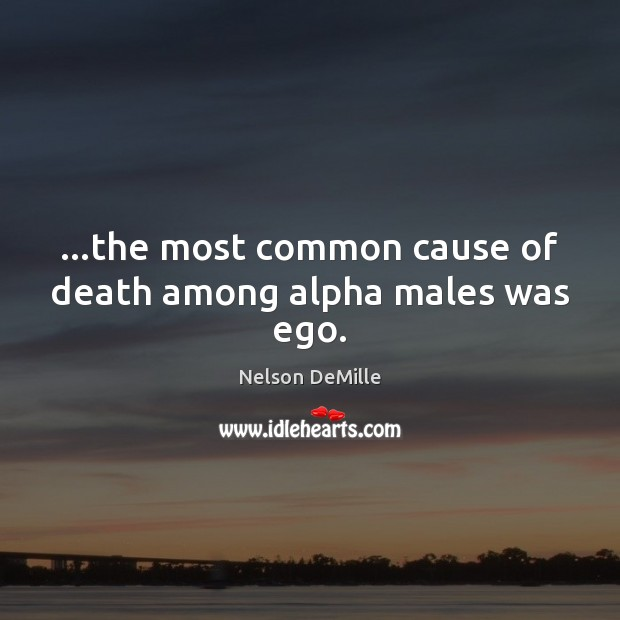 Image, …the most common cause of death among alpha males was ego.