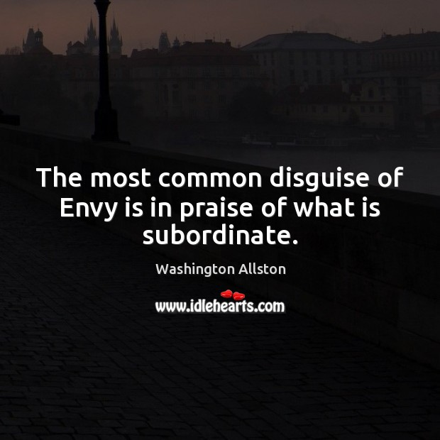 The most common disguise of Envy is in praise of what is subordinate. Envy Quotes Image