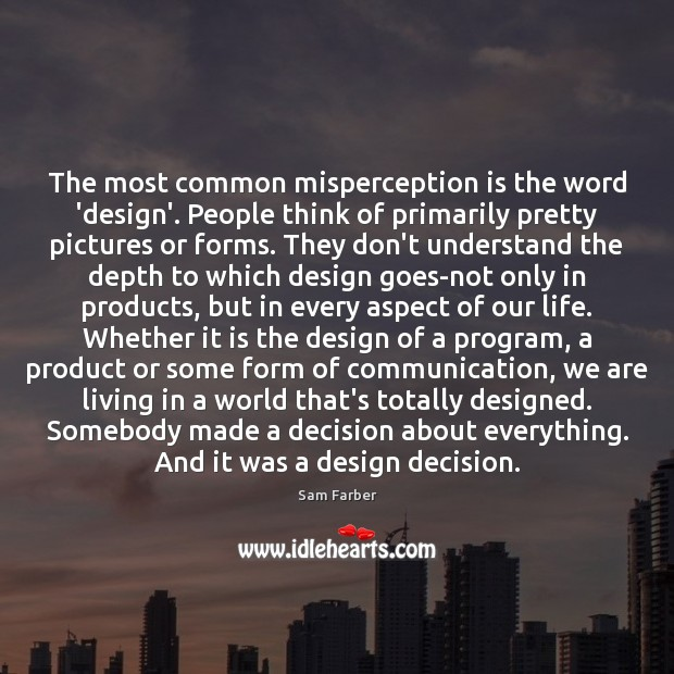 The most common misperception is the word 'design'. People think of primarily Image