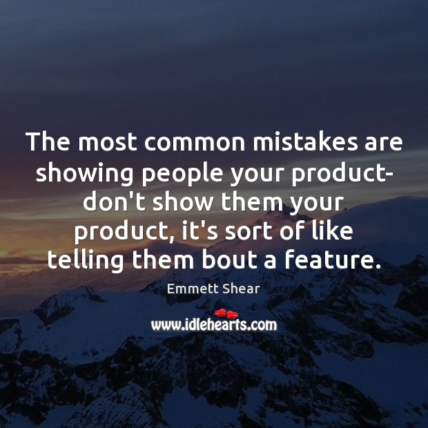 The most common mistakes are showing people your product- don't show them Emmett Shear Picture Quote