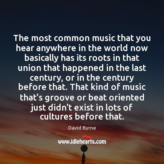The most common music that you hear anywhere in the world now David Byrne Picture Quote
