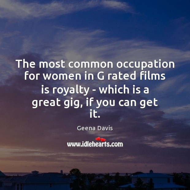 The most common occupation for women in G rated films is royalty Geena Davis Picture Quote
