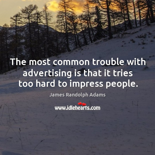 The most common trouble with advertising is that it tries too hard to impress people. Image