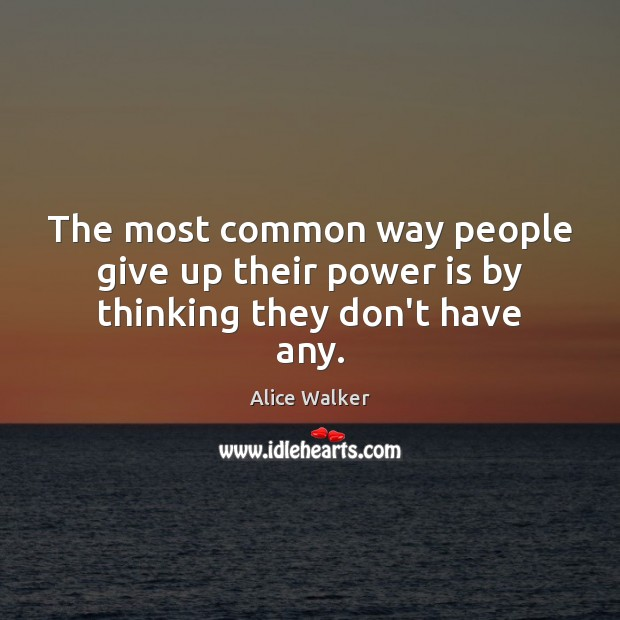 The most common way people give up their power is by thinking they don't have any. Image