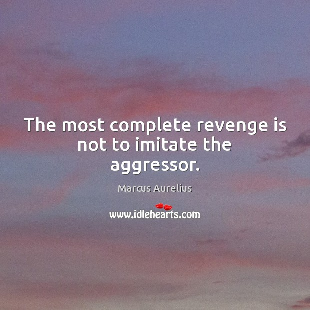 The most complete revenge is not to imitate the aggressor. Revenge Quotes Image