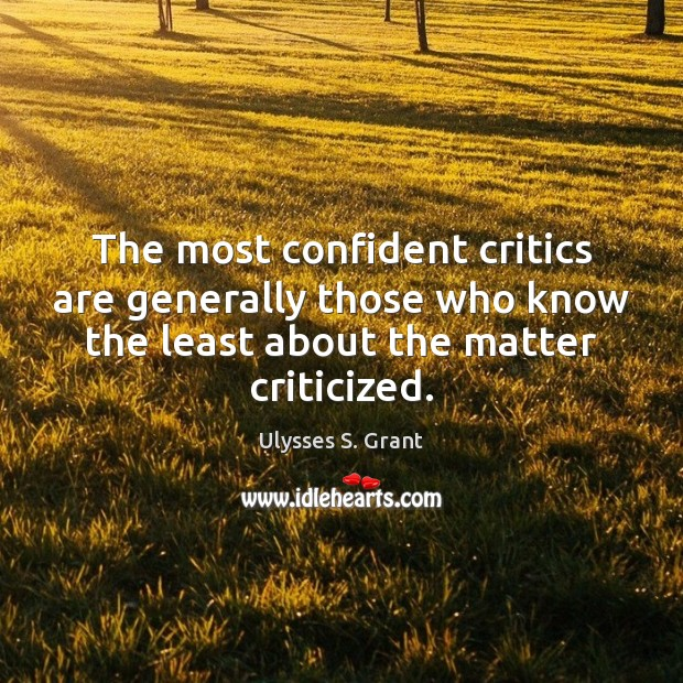 The most confident critics are generally those who know the least about Ulysses S. Grant Picture Quote