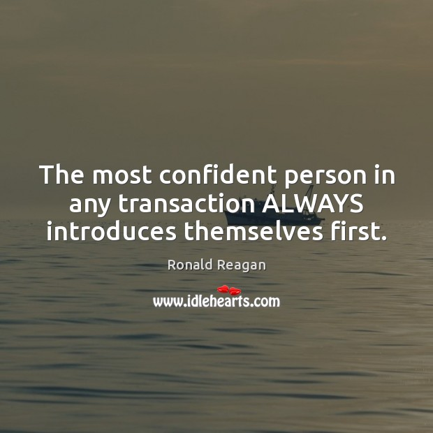 The most confident person in any transaction ALWAYS introduces themselves first. Ronald Reagan Picture Quote
