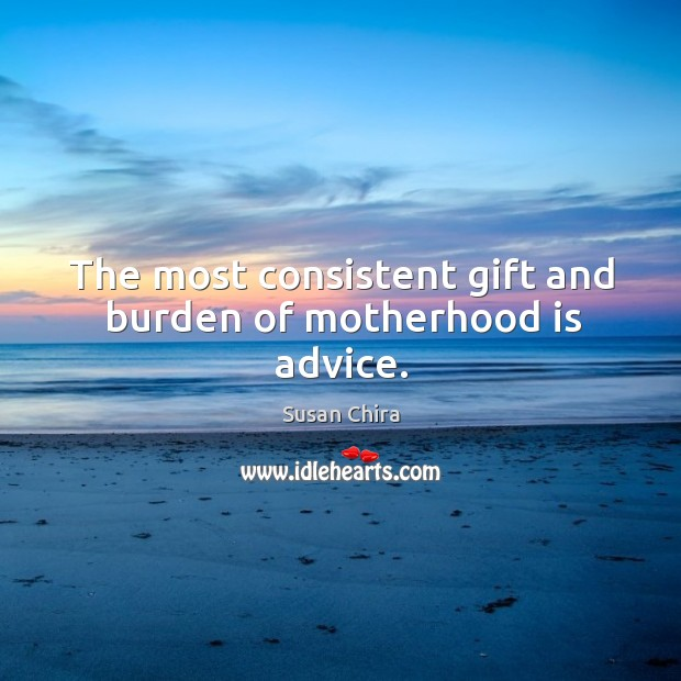 The most consistent gift and burden of motherhood is advice. Motherhood Quotes Image