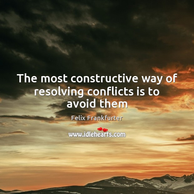 The most constructive way of resolving conflicts is to avoid them Image