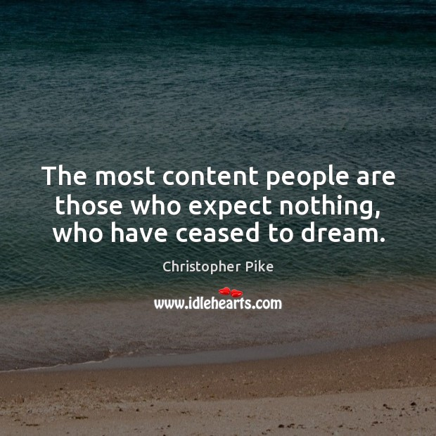 The most content people are those who expect nothing, who have ceased to dream. Image