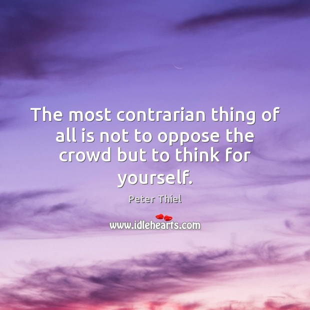 The most contrarian thing of all is not to oppose the crowd but to think for yourself. Image