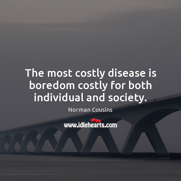 The most costly disease is boredom costly for both individual and society. Norman Cousins Picture Quote