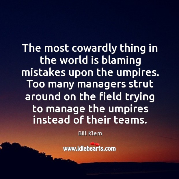 Image, The most cowardly thing in the world is blaming mistakes upon the umpires.