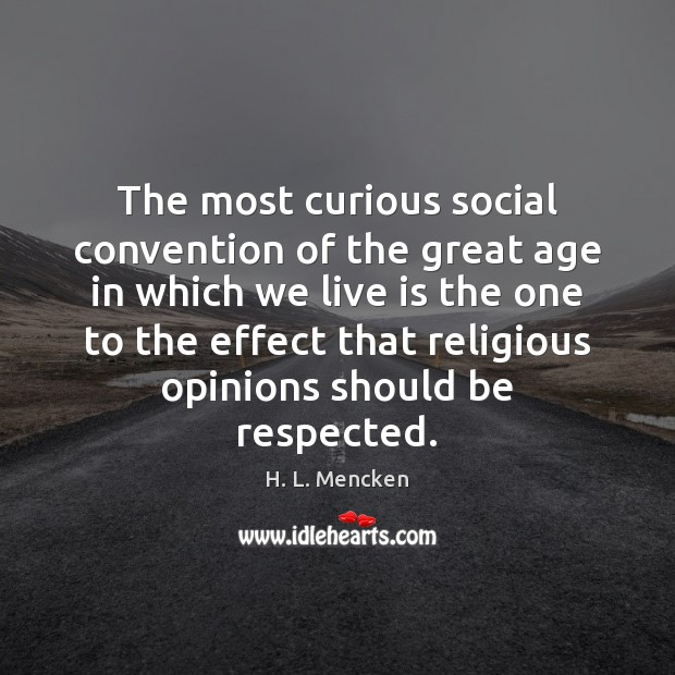 The most curious social convention of the great age in which we H. L. Mencken Picture Quote