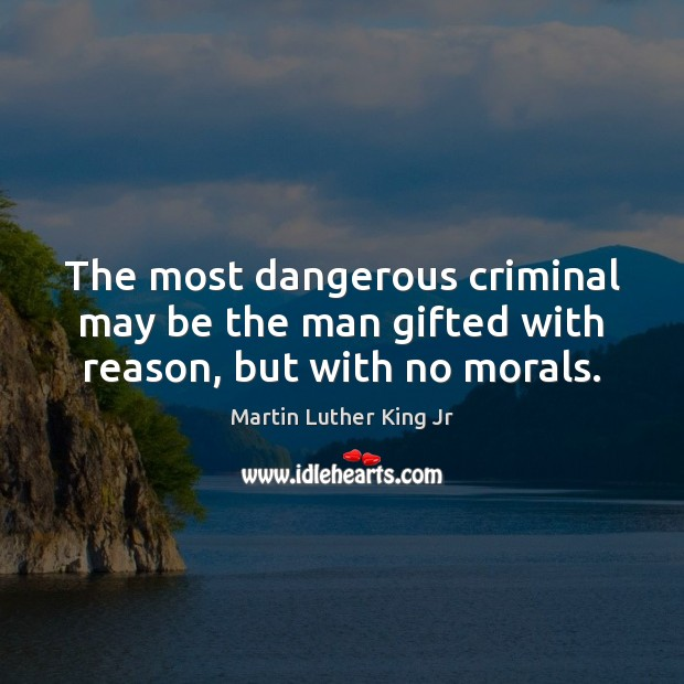 The most dangerous criminal may be the man gifted with reason, but with no morals. Image