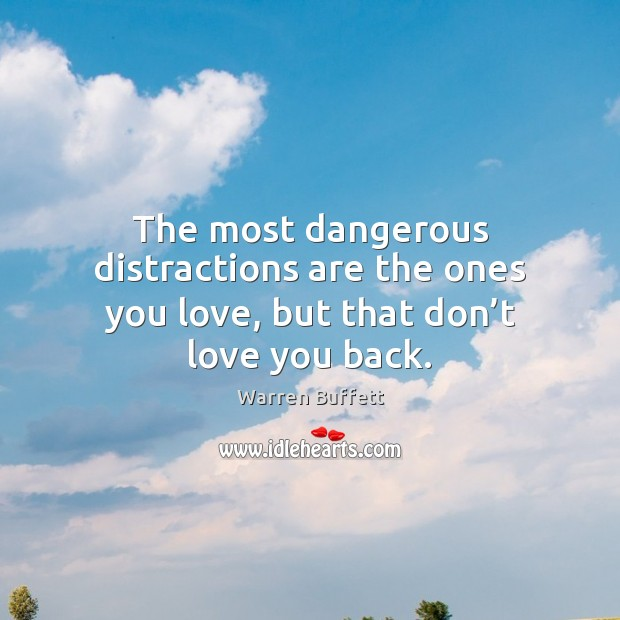 The most dangerous distractions are the ones you love, but that don't love you back. Image