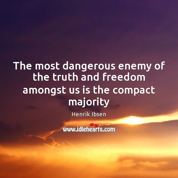 Henrik Ibsen Picture Quote image saying: The most dangerous enemy of the truth and freedom amongst us is the compact majority