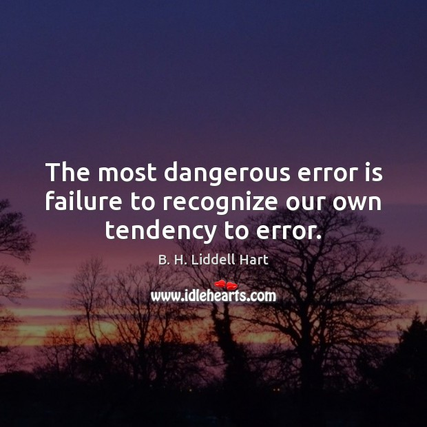 The most dangerous error is failure to recognize our own tendency to error. B. H. Liddell Hart Picture Quote