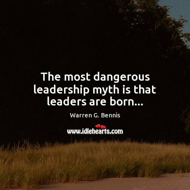The most dangerous leadership myth is that leaders are born… Warren G. Bennis Picture Quote