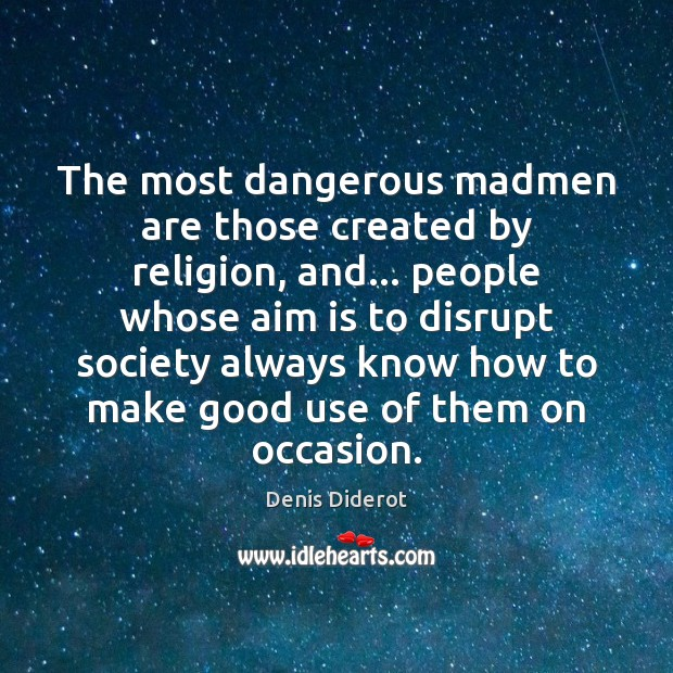 The most dangerous madmen are those created by religion, and… people whose Image
