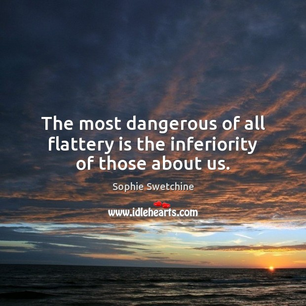 The most dangerous of all flattery is the inferiority of those about us. Sophie Swetchine Picture Quote