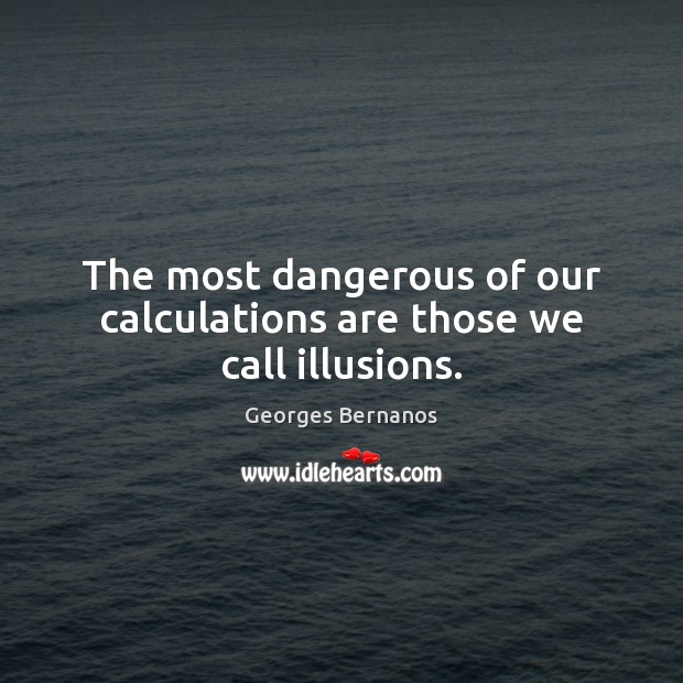 The most dangerous of our calculations are those we call illusions. Georges Bernanos Picture Quote