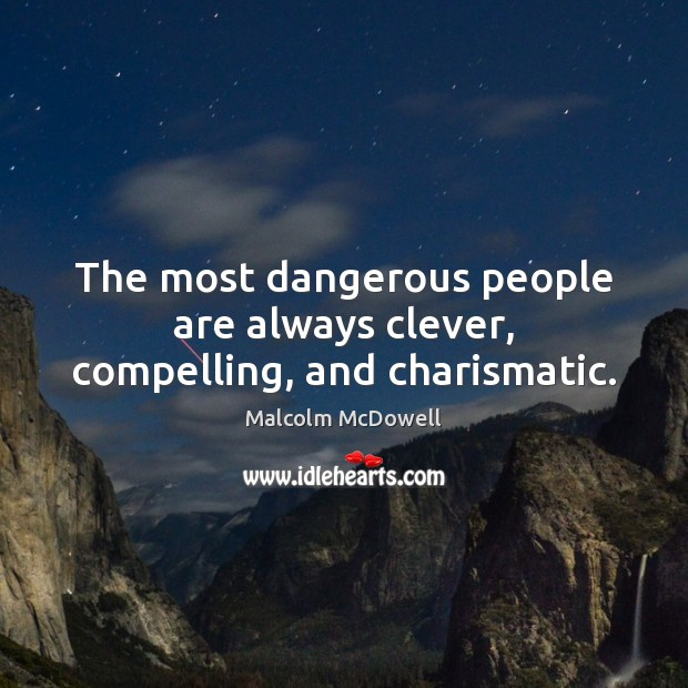 The most dangerous people are always clever, compelling, and charismatic. Image