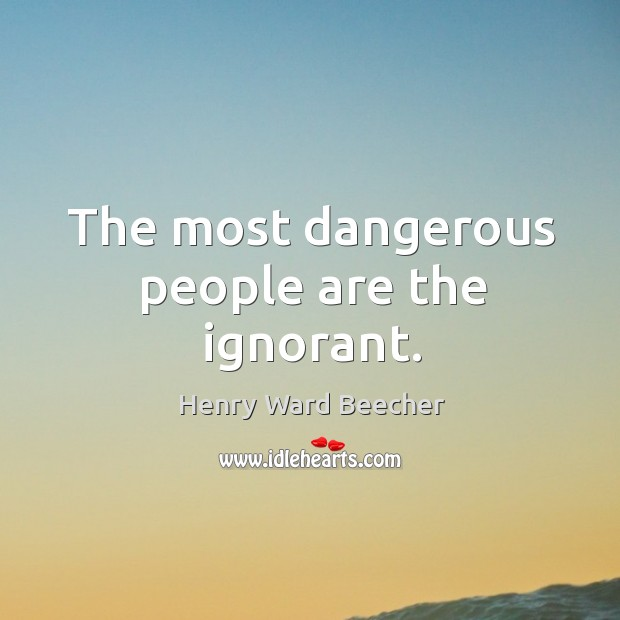 Image, The most dangerous people are the ignorant.
