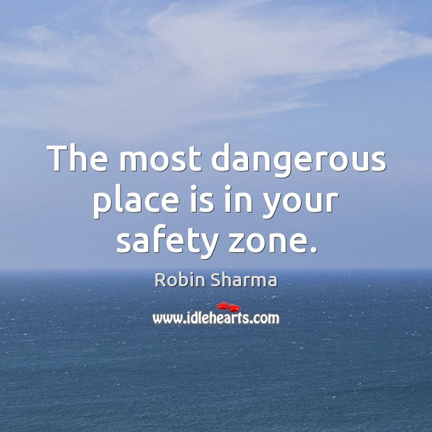 The most dangerous place is in your safety zone. Robin Sharma Picture Quote