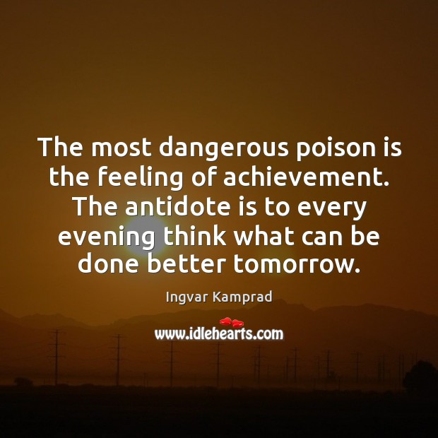 The most dangerous poison is the feeling of achievement. The antidote is Ingvar Kamprad Picture Quote