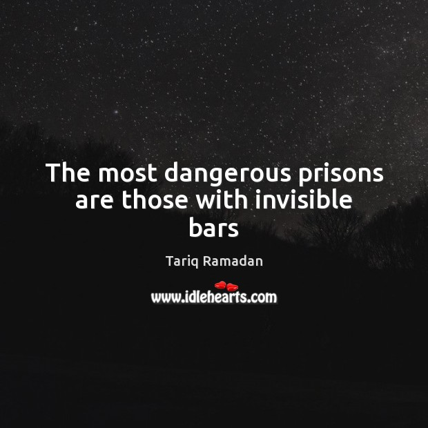 The most dangerous prisons are those with invisible bars Tariq Ramadan Picture Quote
