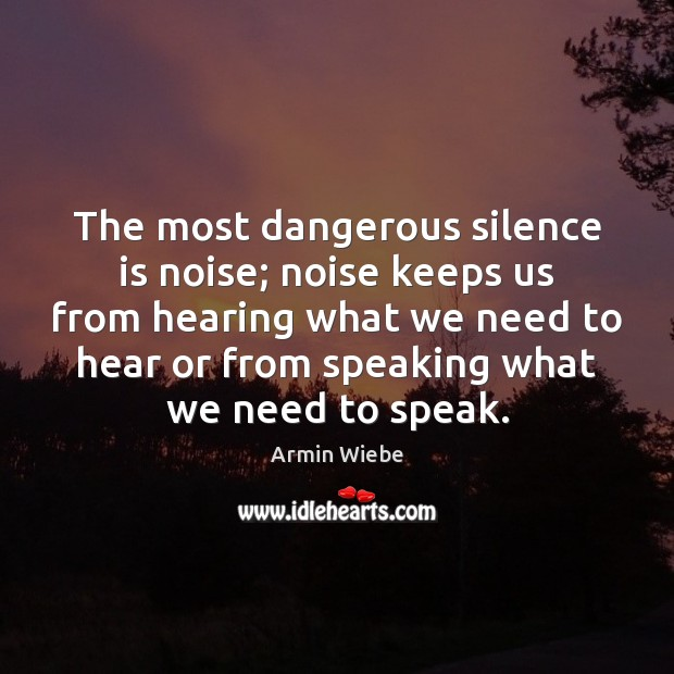 Image, The most dangerous silence is noise; noise keeps us from hearing what