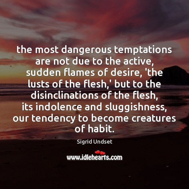 The most dangerous temptations are not due to the active, sudden flames Image