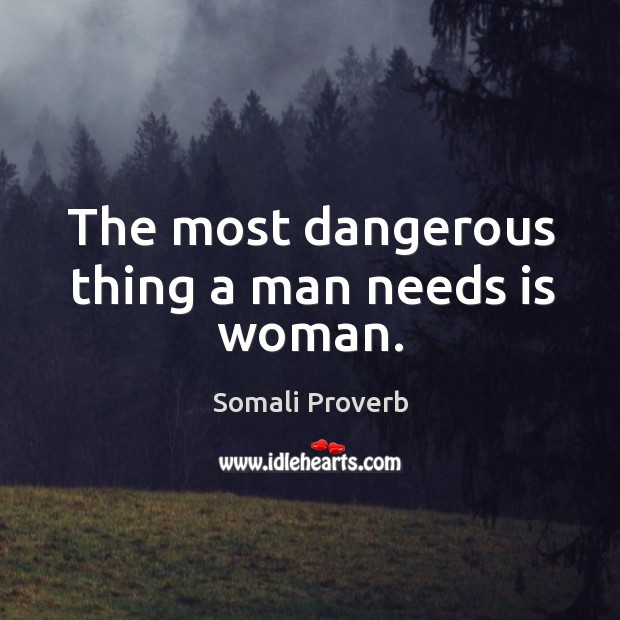 The most dangerous thing a man needs is woman. Somali Proverbs Image