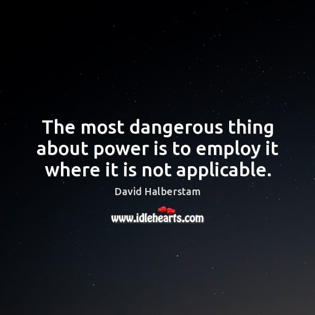The most dangerous thing about power is to employ it where it is not applicable. David Halberstam Picture Quote