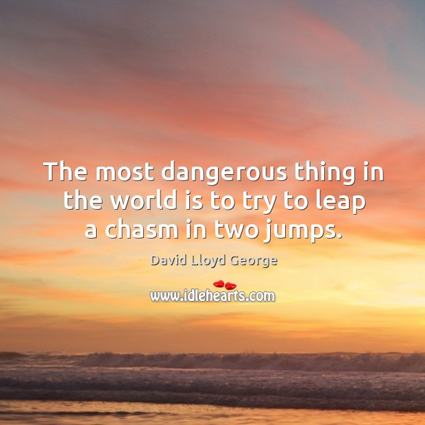 The most dangerous thing in the world is to try to leap a chasm in two jumps. David Lloyd George Picture Quote