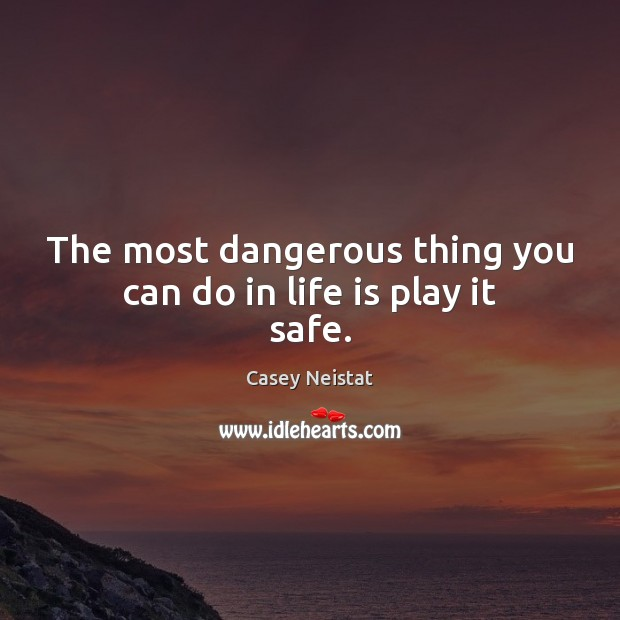 The most dangerous thing you can do in life is play it safe. Casey Neistat Picture Quote